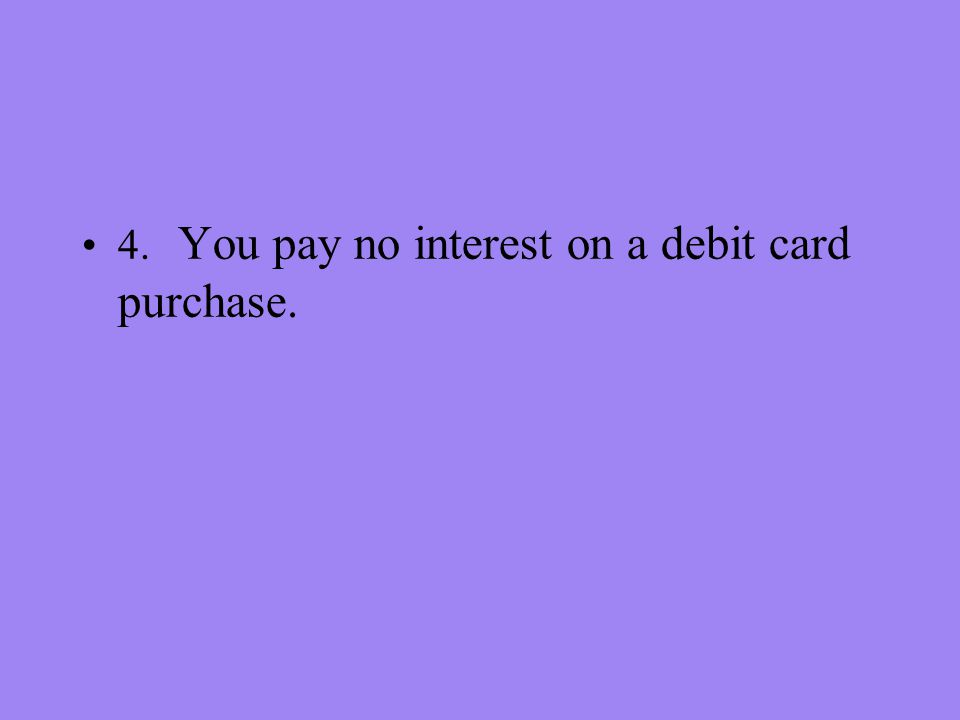 4. You pay no interest on a debit card purchase.