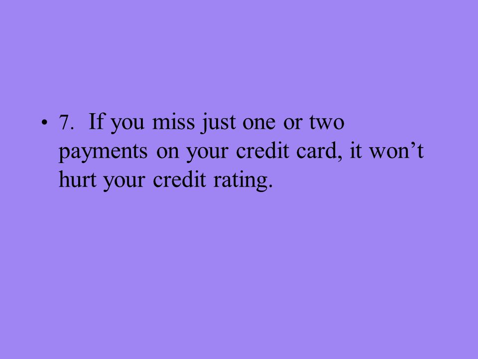 7. If you miss just one or two payments on your credit card, it wont hurt your credit rating.