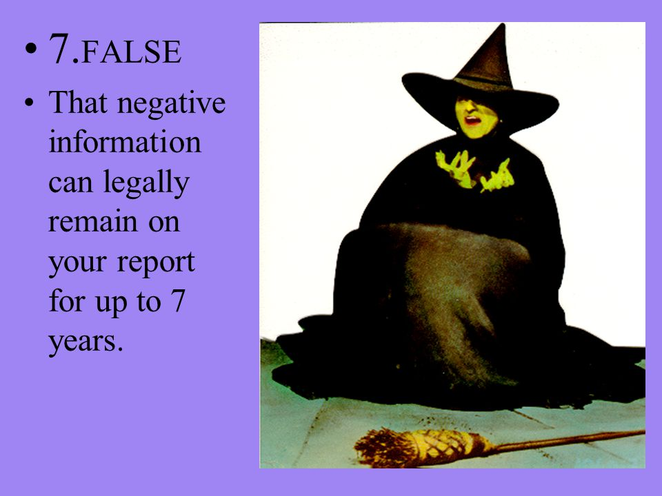 7. FALSE That negative information can legally remain on your report for up to 7 years.