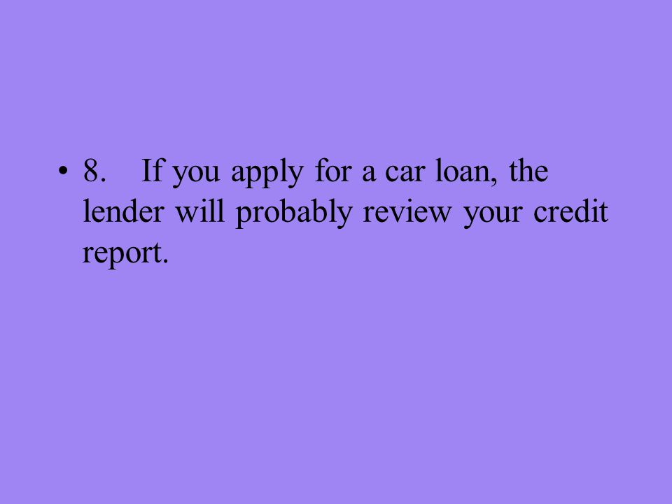 8. If you apply for a car loan, the lender will probably review your credit report.