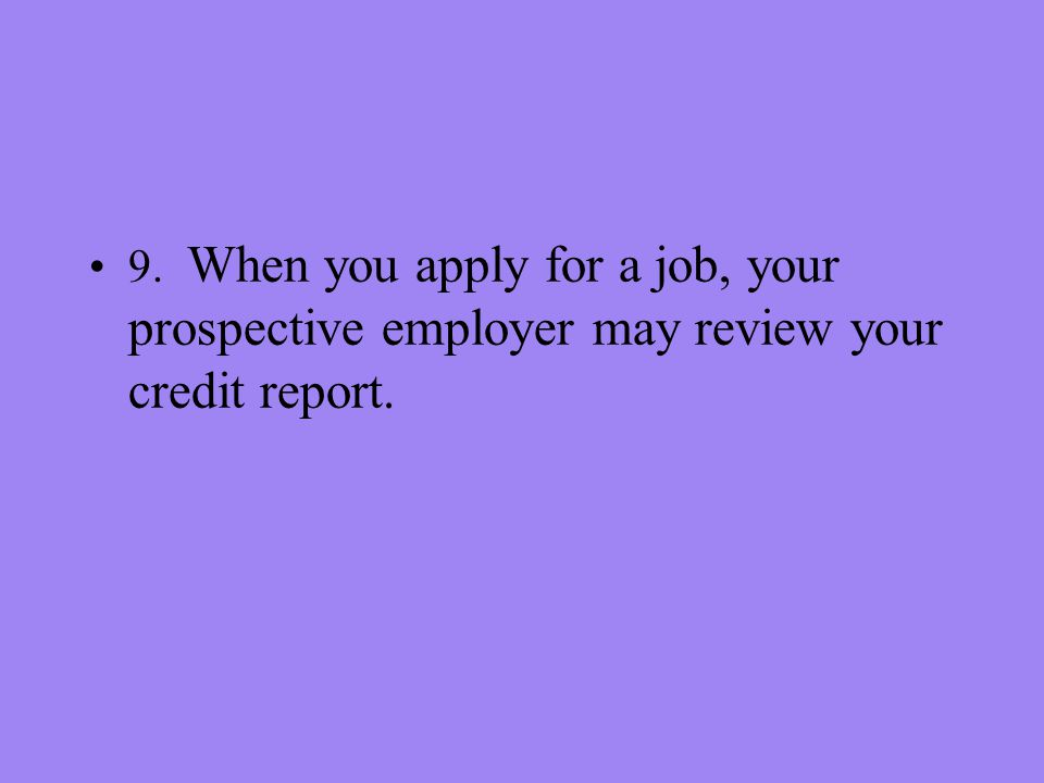 9. When you apply for a job, your prospective employer may review your credit report.