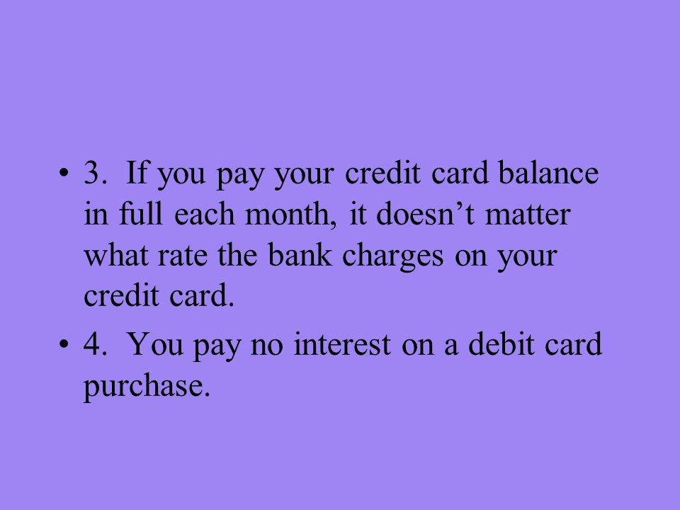 3. If you pay your credit card balance in full each month, it doesnt matter what rate the bank charges on your credit card. 4. You pay no interest on