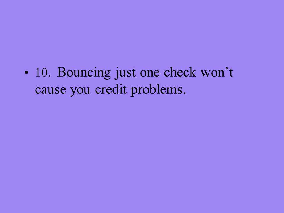 10. Bouncing just one check wont cause you credit problems.