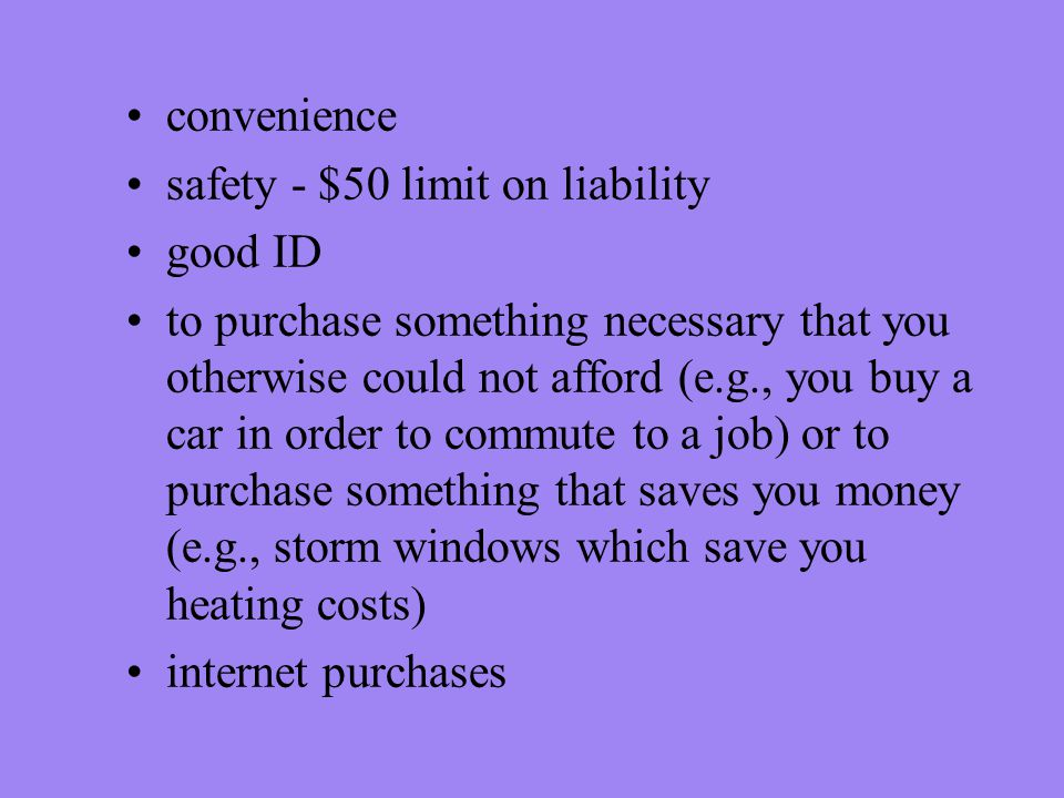 convenience safety - $50 limit on liability good ID to purchase something necessary that you otherwise could not afford (e.g., you buy a car in order to commute to a job) or to purchase something that saves you money (e.g., storm windows which save you heating costs) internet purchases