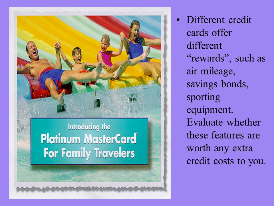 Different credit cards offer different rewards, such as air mileage, savings bonds, sporting equipment.
