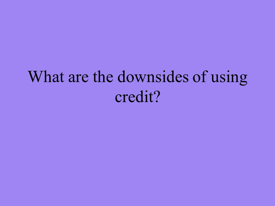 What are the downsides of using credit