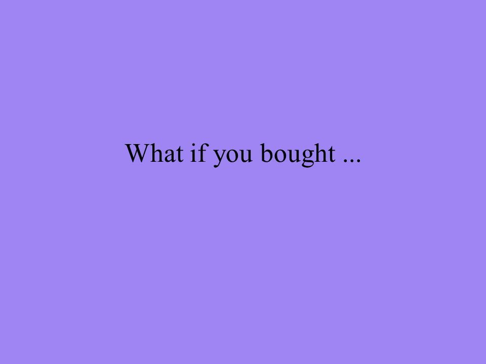 What if you bought...
