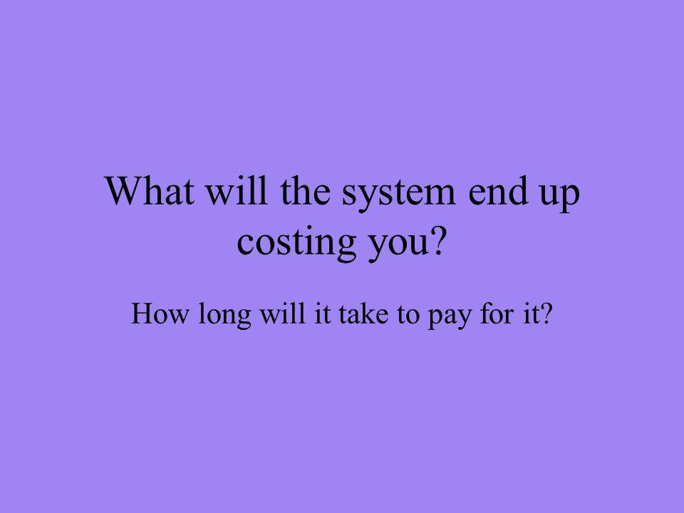 What will the system end up costing you How long will it take to pay for it