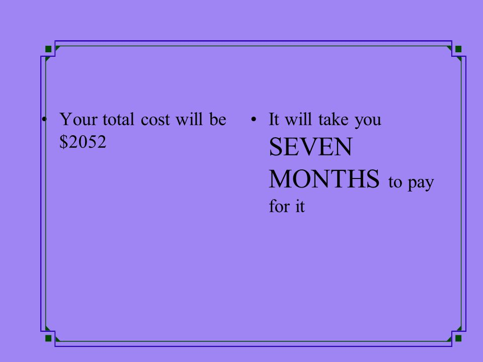 Your total cost will be $2052 It will take you SEVEN MONTHS to pay for it