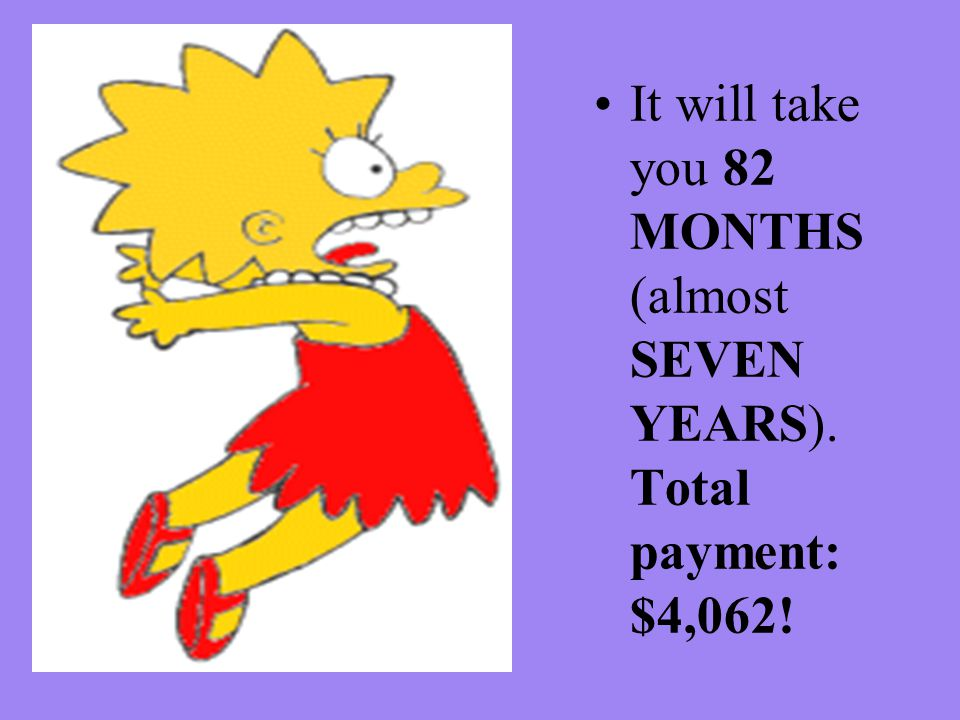 It will take you 82 MONTHS (almost SEVEN YEARS). Total payment: $4,062!