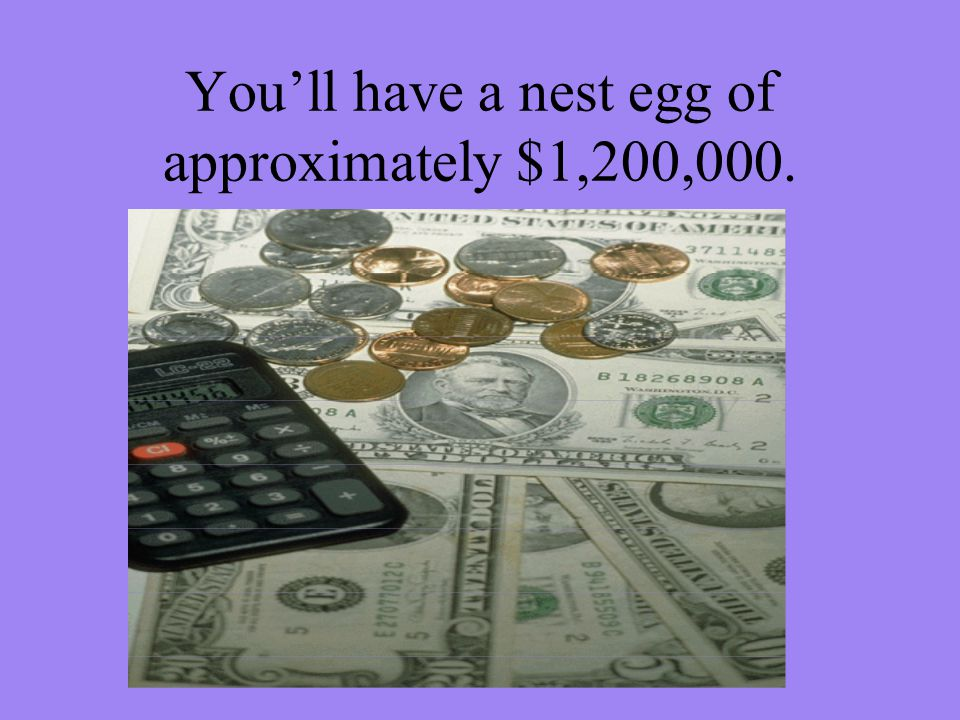 Youll have a nest egg of approximately $1,200,000.