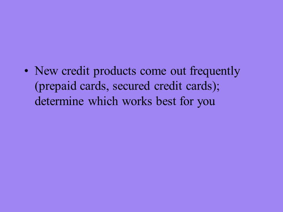 New credit products come out frequently (prepaid cards, secured credit cards); determine which works best for you