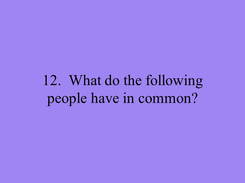 12. What do the following people have in common