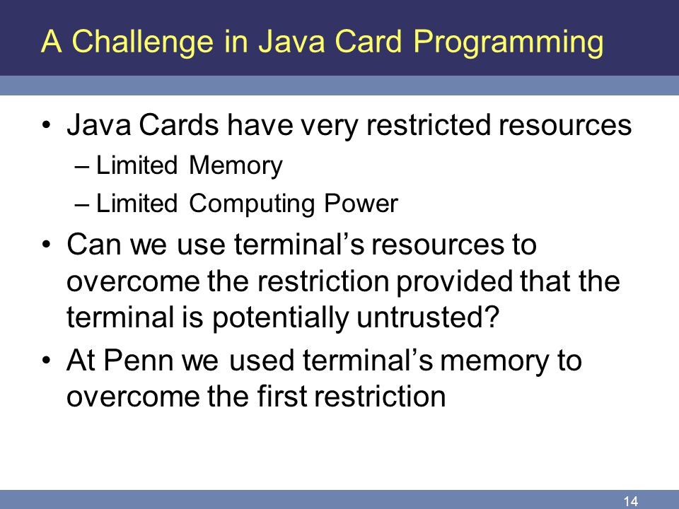 14 A Challenge in Java Card Programming Java Cards have very restricted resources –Limited Memory –Limited Computing Power Can we use terminals resour