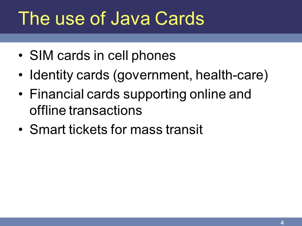 4 The use of Java Cards SIM cards in cell phones Identity cards (government, health-care) Financial cards supporting online and offline transactions S