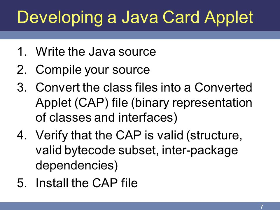 7 Developing a Java Card Applet 1.Write the Java source 2.Compile your source 3.Convert the class files into a Converted Applet (CAP) file (binary rep