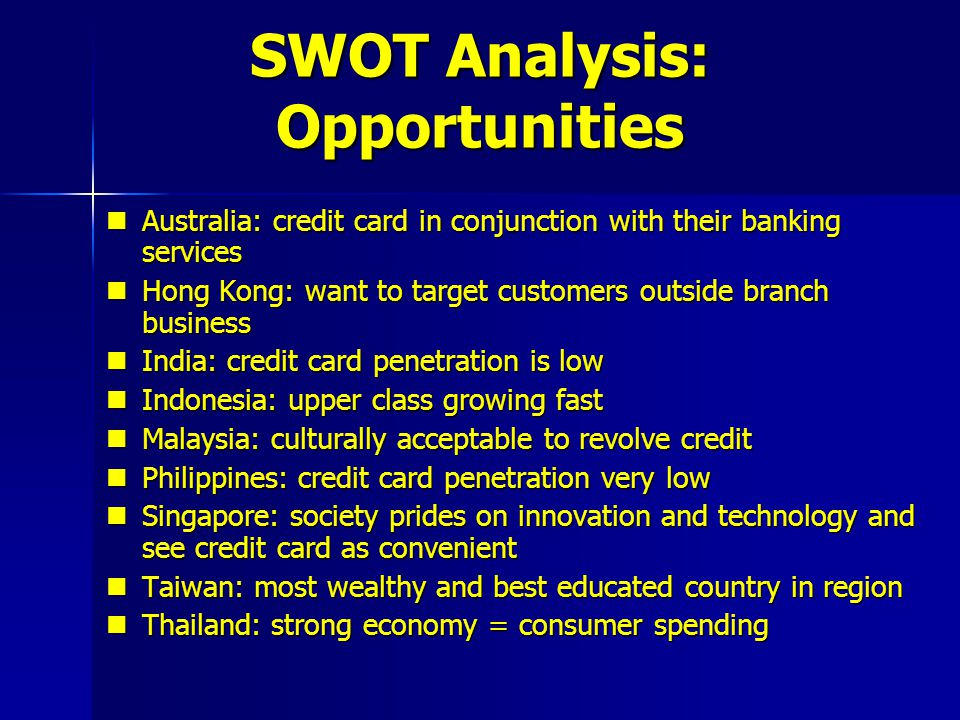 SWOT Analysis: Opportunities Australia: credit card in conjunction with their banking services Australia: credit card in conjunction with their bankin