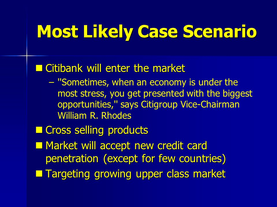 Most Likely Case Scenario Citibank will enter the market Citibank will enter the market – –''Sometimes, when an economy is under the most stress, you