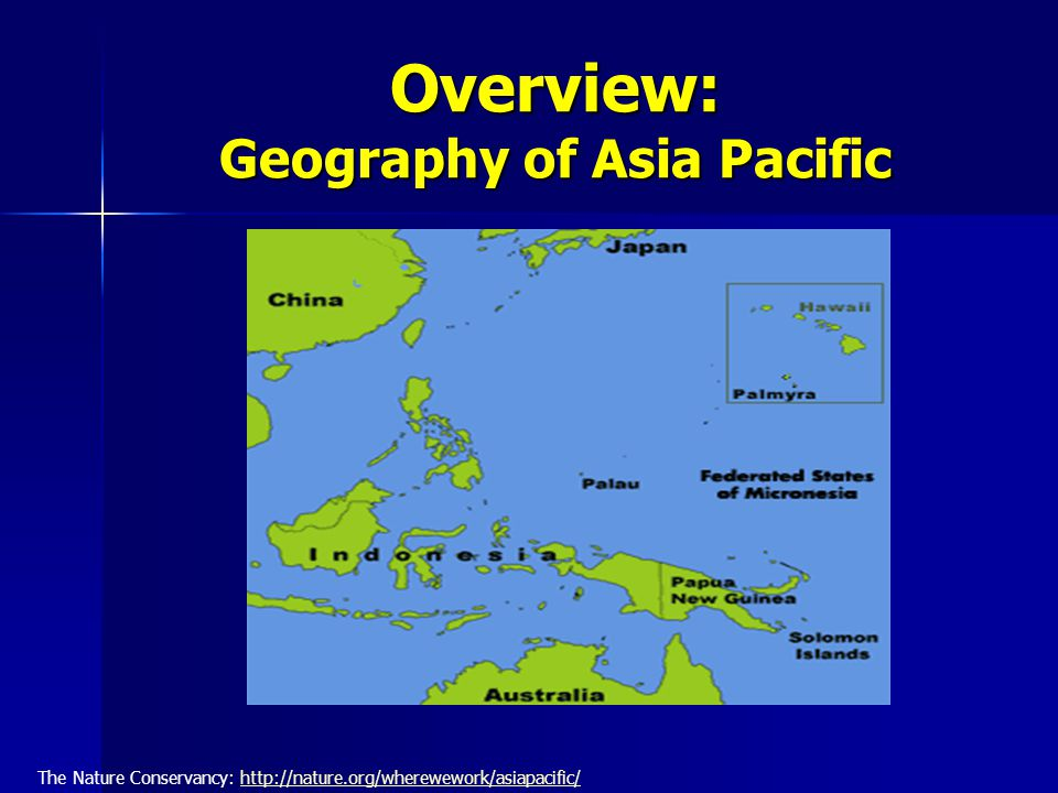 Overview: Geography of Asia Pacific The Nature Conservancy: http://nature.org/wherewework/asiapacific/http://nature.org/wherewework/asiapacific/