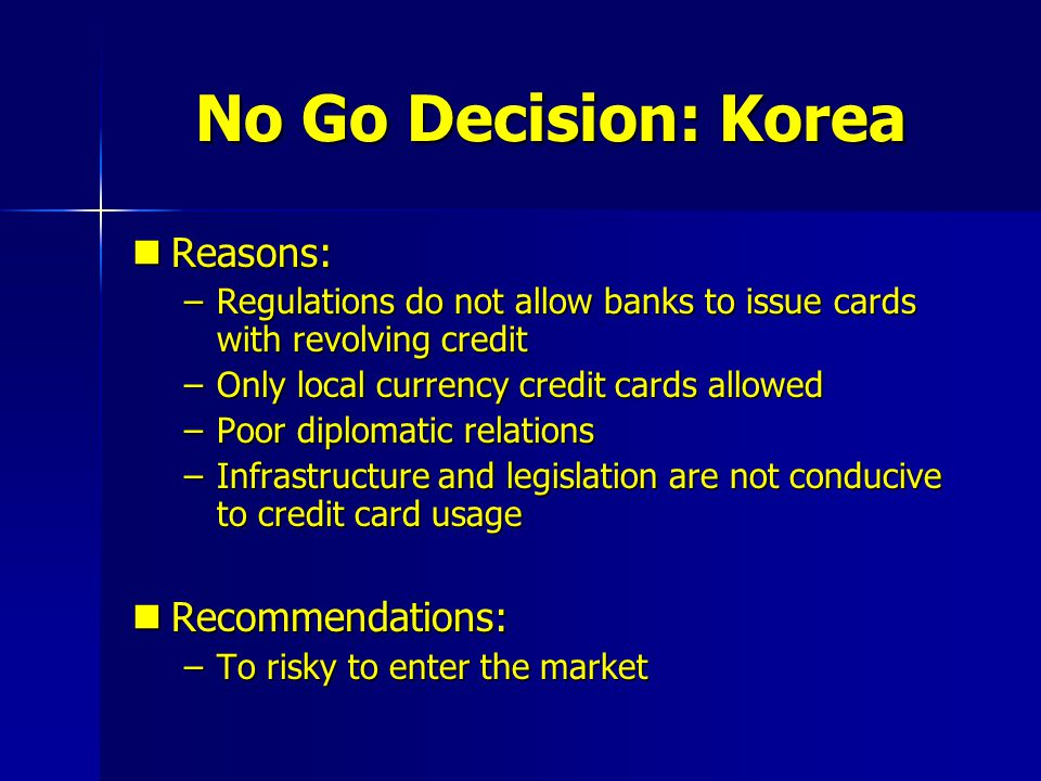 No Go Decision: Korea Reasons: Reasons: –Regulations do not allow banks to issue cards with revolving credit –Only local currency credit cards allowed