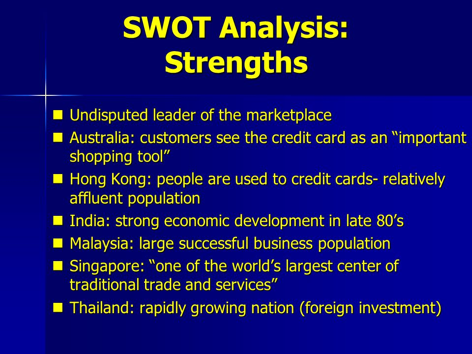 SWOT Analysis: Weaknesses India: consumers do not like to use revolving credit India: consumers do not like to use revolving credit Indonesia: relatively poor country with small upper class; not many qualified for membership Indonesia: relatively poor country with small upper class; not many qualified for membership Australia/Singapore: saturated market Australia/Singapore: saturated market Taiwan: before 1989, laws restricted credit card business Taiwan: before 1989, laws restricted credit card business Taiwan: culturally not acceptable to owe people money Taiwan: culturally not acceptable to owe people money Korea: financial problems in credit card business coupled with stringent local restrictions Korea: financial problems in credit card business coupled with stringent local restrictions