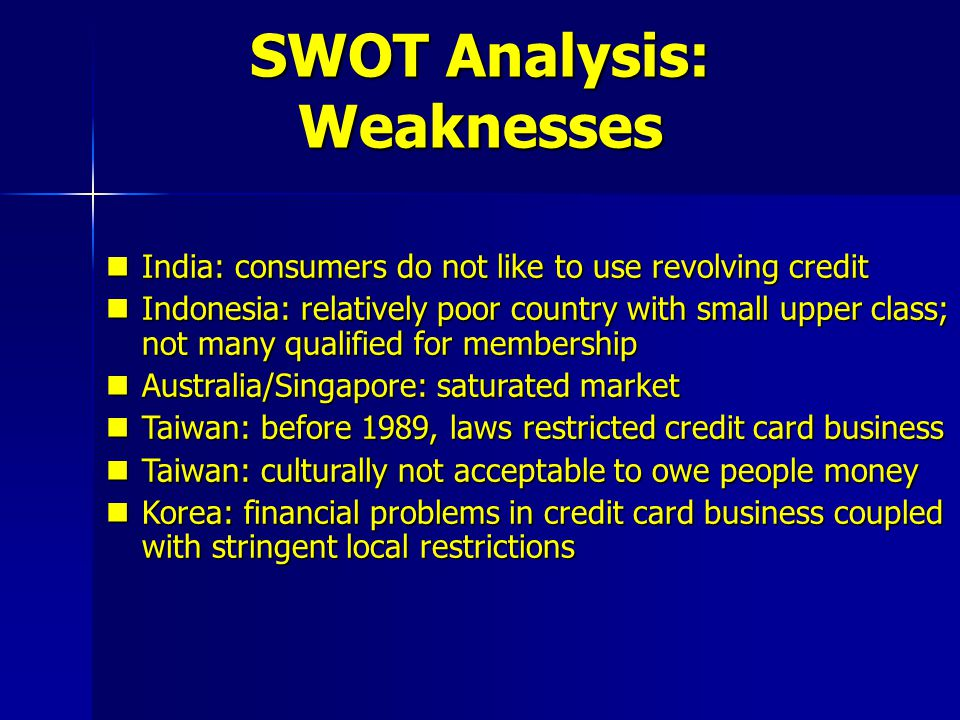 SWOT Analysis: Opportunities Australia: credit card in conjunction with their banking services Australia: credit card in conjunction with their banking services Hong Kong: want to target customers outside branch business Hong Kong: want to target customers outside branch business India: credit card penetration is low India: credit card penetration is low Indonesia: upper class growing fast Indonesia: upper class growing fast Malaysia: culturally acceptable to revolve credit Malaysia: culturally acceptable to revolve credit Philippines: credit card penetration very low Philippines: credit card penetration very low Singapore: society prides on innovation and technology and see credit card as convenient Singapore: society prides on innovation and technology and see credit card as convenient Taiwan: most wealthy and best educated country in region Taiwan: most wealthy and best educated country in region Thailand: strong economy = consumer spending Thailand: strong economy = consumer spending