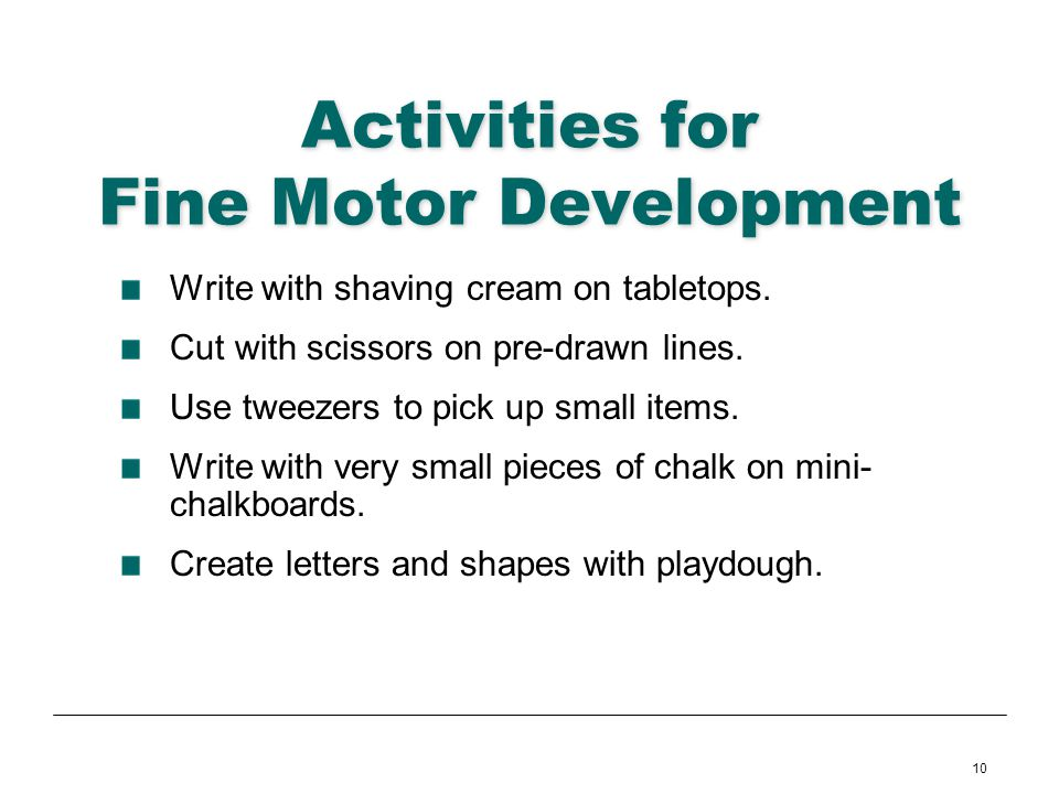10 Activities for Fine Motor Development Write with shaving cream on tabletops. Cut with scissors on pre-drawn lines. Use tweezers to pick up small it
