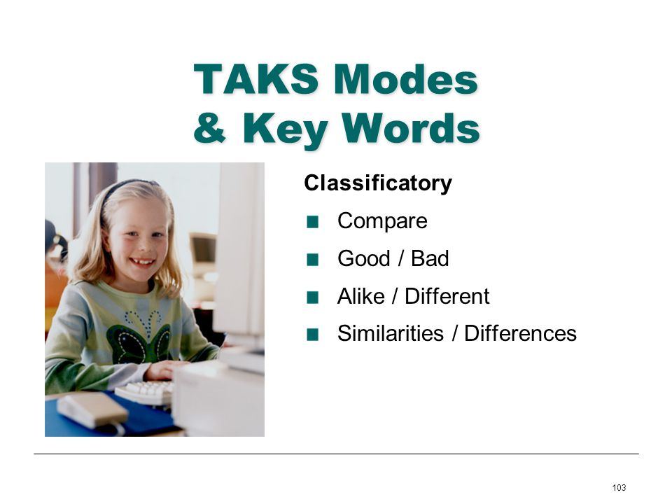 103 TAKS Modes & Key Words Classificatory Compare Good / Bad Alike / Different Similarities / Differences