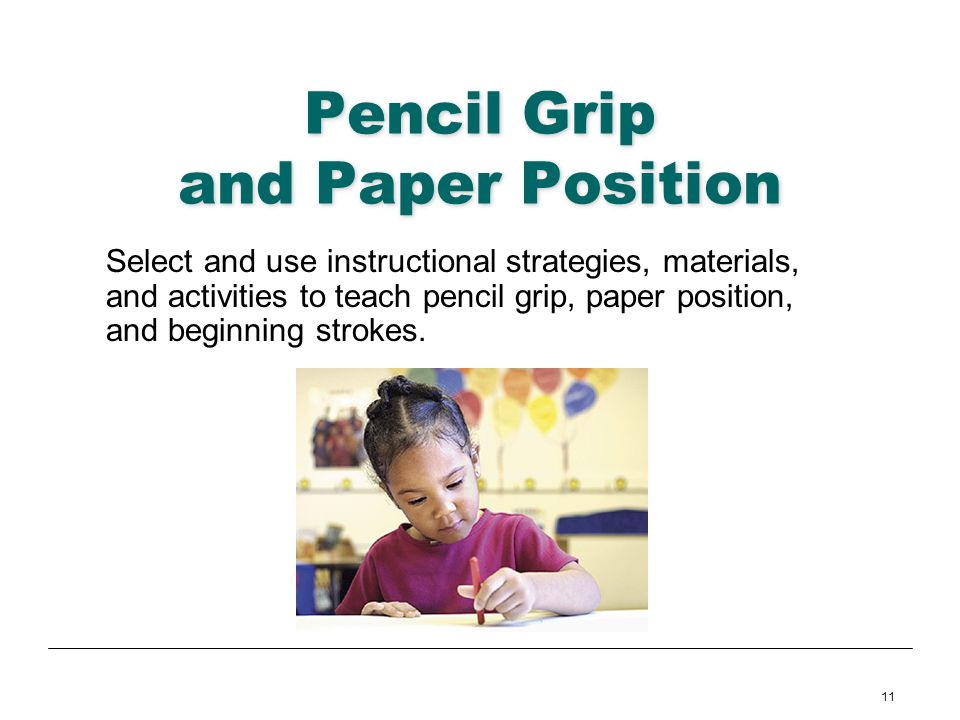 11 Pencil Grip and Paper Position Select and use instructional strategies, materials, and activities to teach pencil grip, paper position, and beginni