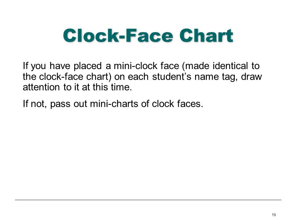 19 Clock-Face Chart If you have placed a mini-clock face (made identical to the clock-face chart) on each students name tag, draw attention to it at t