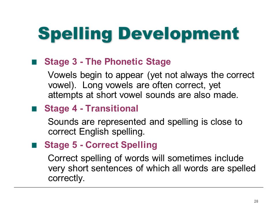 28 Spelling Development Stage 3 - The Phonetic Stage Vowels begin to appear (yet not always the correct vowel). Long vowels are often correct, yet att