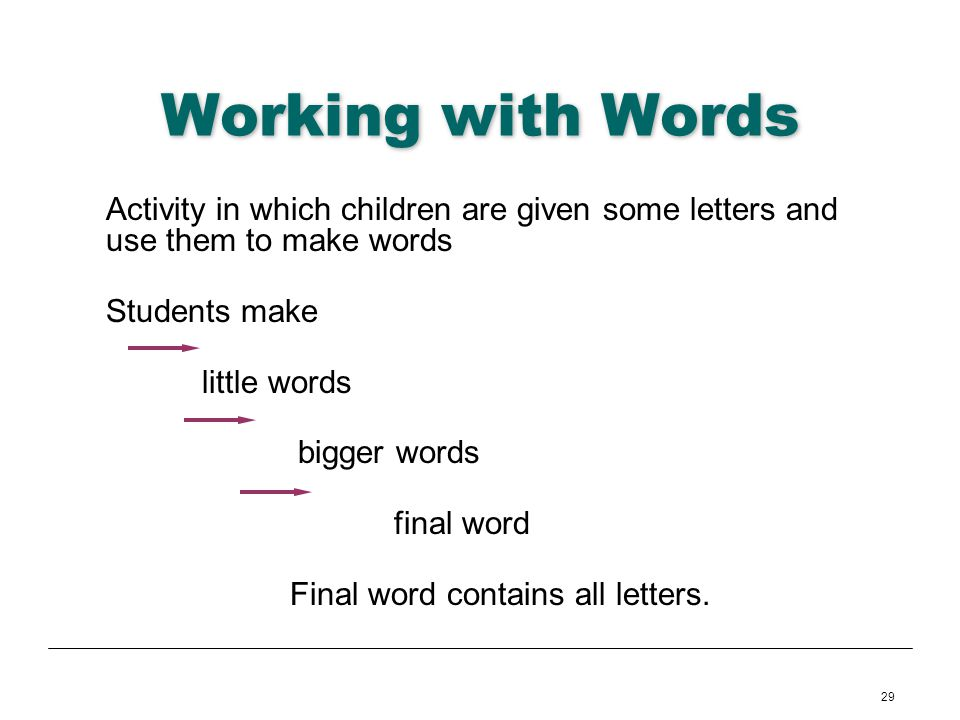 29 Working with Words Activity in which children are given some letters and use them to make words Students make little words bigger words final word