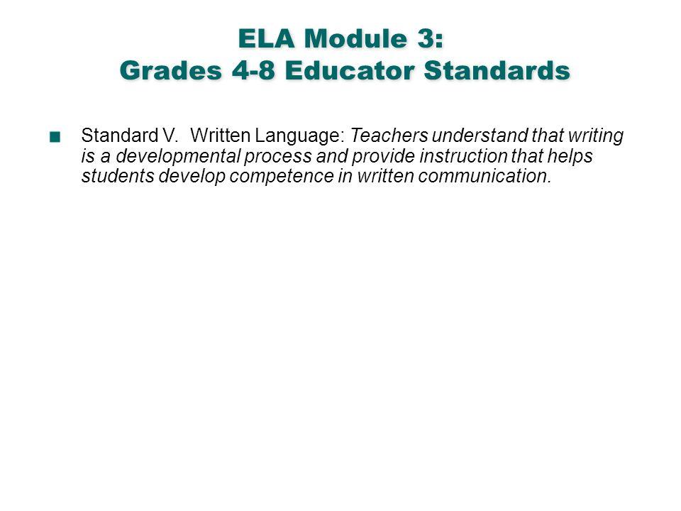 English Language Arts & Reading 3 ELA Module 3: Grades 4-8 Educator Standards Standard V. Written Language: Teachers understand that writing is a deve