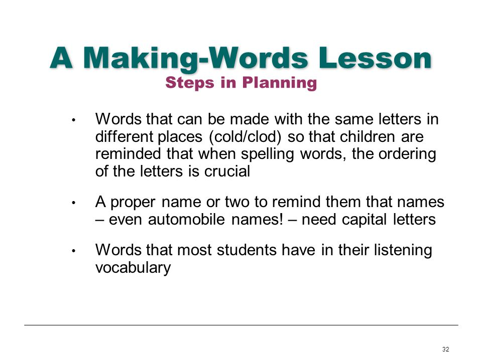 32 A Making-Words Lesson Words that can be made with the same letters in different places (cold/clod) so that children are reminded that when spelling