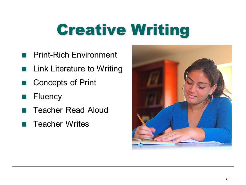 42 Creative Writing Print-Rich Environment Link Literature to Writing Concepts of Print Fluency Teacher Read Aloud Teacher Writes