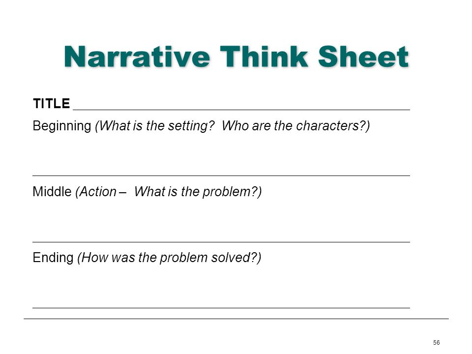 56 Narrative Think Sheet TITLE Beginning (What is the setting? Who are the characters?) Middle (Action – What is the problem?) Ending (How was the pro