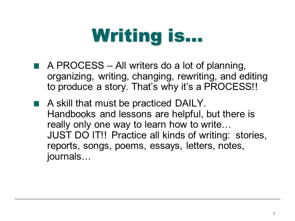 7 Writing is… A PROCESS – All writers do a lot of planning, organizing, writing, changing, rewriting, and editing to produce a story. Thats why its a