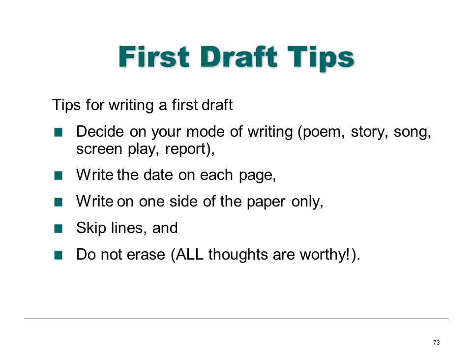 73 First Draft Tips Tips for writing a first draft Decide on your mode of writing (poem, story, song, screen play, report), Write the date on each pag