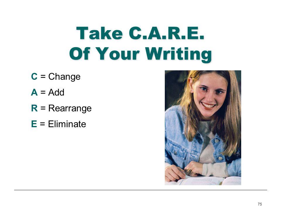 75 Take C.A.R.E. Of Your Writing C = Change A = Add R = Rearrange E = Eliminate