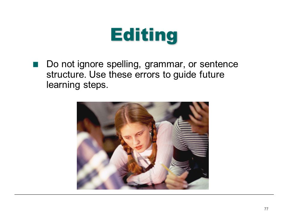 77 Editing Do not ignore spelling, grammar, or sentence structure. Use these errors to guide future learning steps.