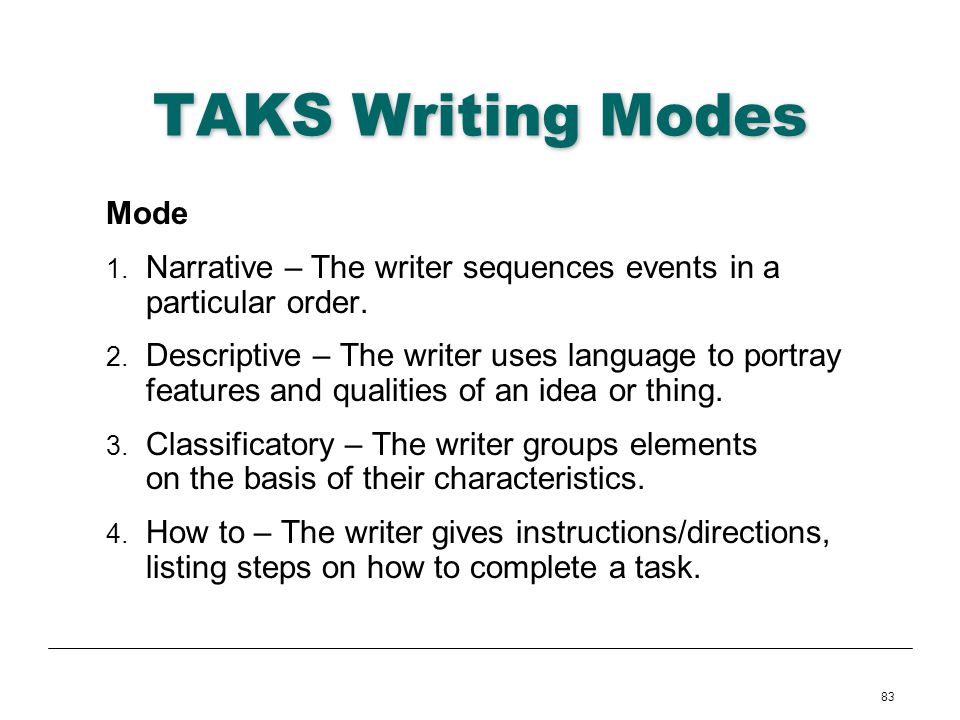 83 TAKS Writing Modes Mode 1. Narrative – The writer sequences events in a particular order. 2. Descriptive – The writer uses language to portray feat