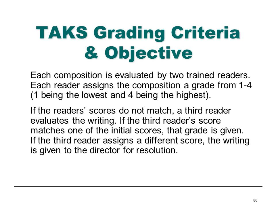 86 TAKS Grading Criteria & Objective Each composition is evaluated by two trained readers. Each reader assigns the composition a grade from 1-4 (1 bei