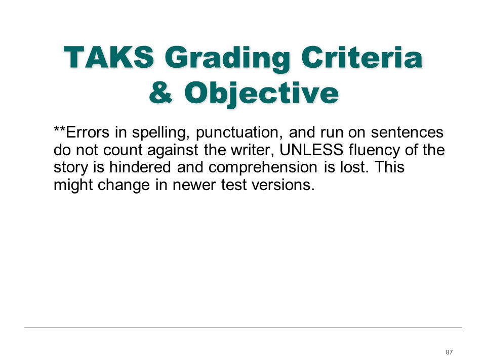 87 TAKS Grading Criteria & Objective **Errors in spelling, punctuation, and run on sentences do not count against the writer, UNLESS fluency of the st