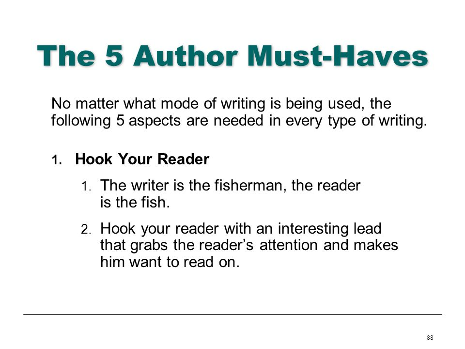 88 The 5 Author Must-Haves No matter what mode of writing is being used, the following 5 aspects are needed in every type of writing. 1. Hook Your Rea