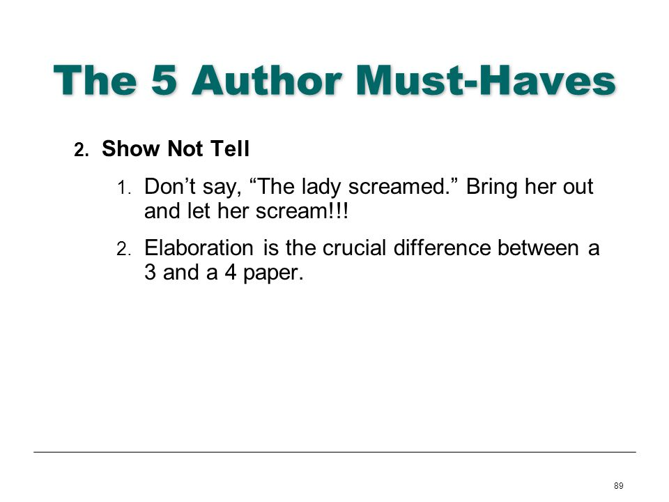 89 The 5 Author Must-Haves 2. Show Not Tell 1. Dont say, The lady screamed. Bring her out and let her scream!!! 2. Elaboration is the crucial differen