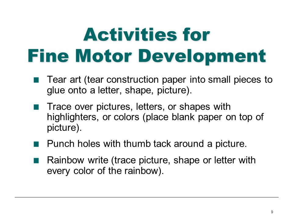 9 Activities for Fine Motor Development Tear art (tear construction paper into small pieces to glue onto a letter, shape, picture). Trace over picture