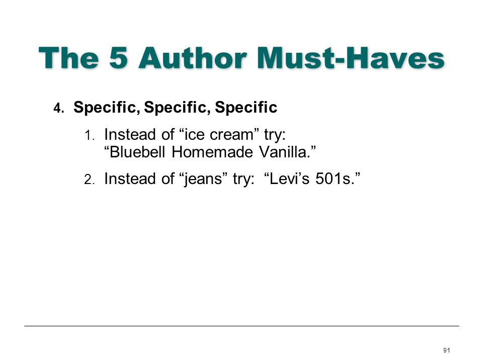 91 The 5 Author Must-Haves 4. Specific, Specific, Specific 1. Instead of ice cream try: Bluebell Homemade Vanilla. 2. Instead of jeans try: Levis 501s