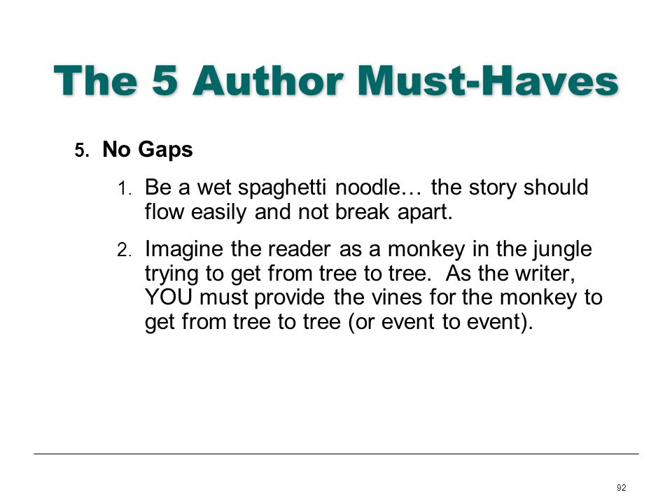 92 The 5 Author Must-Haves 5. No Gaps 1. Be a wet spaghetti noodle… the story should flow easily and not break apart. 2. Imagine the reader as a monke