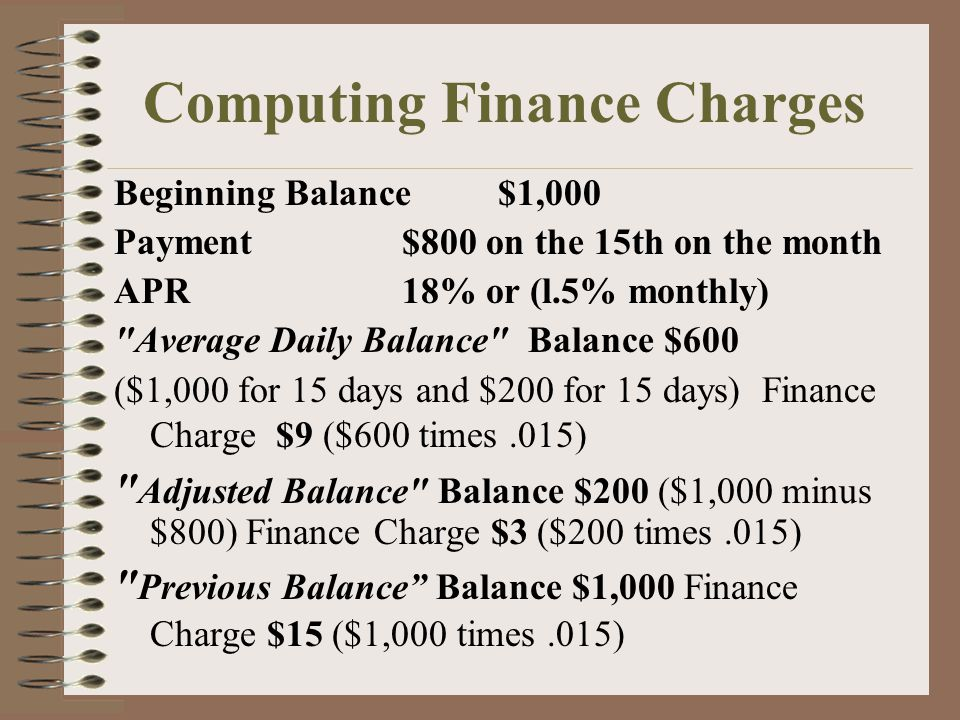 Computing Finance Charges Beginning Balance$1,000 Payment $800 on the 15th on the month APR 18% or (l.5% monthly) Average Daily Balance Balance $600 ($1,000 for 15 days and $200 for 15 days) Finance Charge $9 ($600 times.015) Adjusted Balance Balance $200 ($1,000 minus $800) Finance Charge $3 ($200 times.015) Previous Balance Balance $1,000 Finance Charge $15 ($1,000 times.015)
