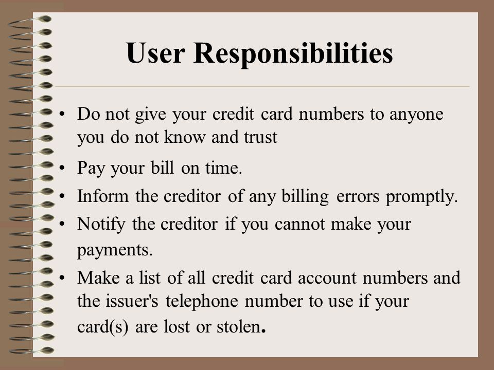 User Responsibilities Do not give your credit card numbers to anyone you do not know and trust Pay your bill on time.